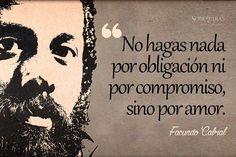 """""""No hagas nada por obligación ni por compromiso, sino por amor."""" Facundo Cabral."""