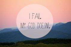 I fail. My God doesn't.