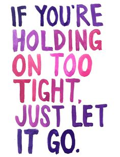 If you're holding on too tight, just let it go.