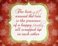 The best gift around the tree is the presence of a happy family all wrapped up in each other. ~ God is Heart