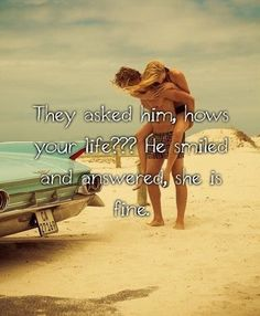 They asked him, hows your life ?? He smiled and answered, She is fine... Love Quotes of Life Hot