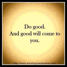 Do good. And Good will come to you.