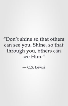 """""""Don't shine so that others can see you. Shine, so that through you, others can see Him."""" -C.S. Lewis Yoga Quotes, Lds Quotes, Uplifting Quotes, Faith Quotes, Sucess Quotes, Great Quotes, Motivational Quotes, Shine Quotes, Bride Of Christ"""