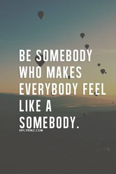 Be somebody that makes everybody feel like a somebody.