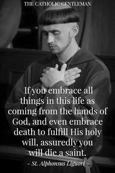 If you embrace all things in this life as coming from the hands of God, and even embrace death to fulfill His holy will, assuredly you would die a saint. St Alphonsis Ligori