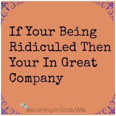 If your Being Ridiculed then you are in great company