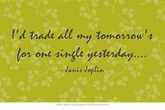 I'd trade all my tomorrow's for one single yesterday....