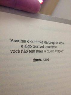 """""""Assuma o controle da prórpia vida e algo terrível acontece: você não tem mais a quem culpar."""" - Érica Jong"""