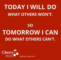 Today I will do what others won´t so tomorrow I can do what others can´t.