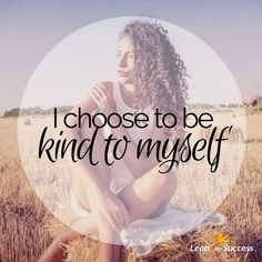 Empowering Affirmations//Leap to Success, Carlsbad, CA. I choose to be kind to myself.