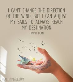 Positive Quote: I can't change the direction of the wind, but I can adjust my sails to always reach mi destination. -Jimmy Dean. www.HealthyPlace.com