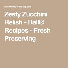 Zesty Zucchini Relish - Ball® Recipes - Fresh Preserving