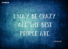 """I may be crazy. All the best people are."""