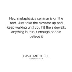 """David Mitchell - """"Hey, metaphysics seminar is on the roof. Just take the elevator up and keep walking..."""". truth, metaphysics, sucide"""