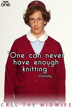 """One can never have enough knitting"" - Chummy (Call the Midwife)"
