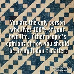 Your life is 100% yours. Your opinion should matter more to you than the…