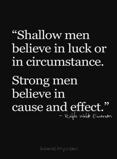 Shallow men believe in luck or in circumstance. Strong men believe in cause and effect. - Ralph Waldo Emerson