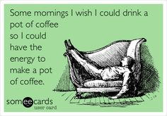Some mornings I wish I could drink a pot of coffee so I could have the energy to make a pot of coffee.