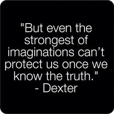 """""""But even the strongest of imaginations can't protect us once we know the truth."""" Dexter Morgan"""