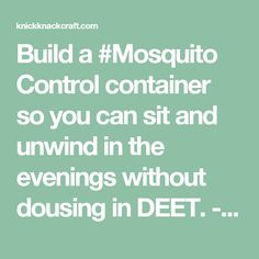 Build a #Mosquito Control container so you can sit and unwind in the evenings without dousing in DEET. - ruggedthug - knickknackcraft.com