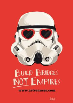 """Build [more securely connected with empathy] bridges, not [empathy lacking &, therefore, security & connections lacking] empires."""