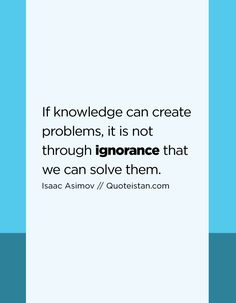 If knowledge can create problems, it is not through ignorance that we can solve them. Ignorance Quotes, Being Ignored Quotes, Isaac Asimov, Quote Of The Day, Life Quotes, Knowledge, Inspirational Quotes, Positivity, Canning