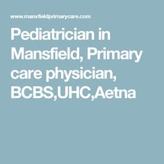 Pediatrician in Mansfield, Primary care physician, BCBS,UHC,Aetna