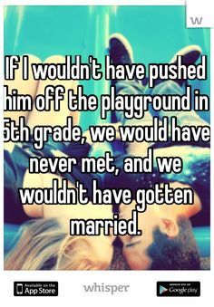 If I wouldn't have pushed him off the playground in 5th grade, we would have never met, and we wouldn't have gotten married.