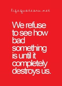 We refuse to see how bad something is until it completely destroys us