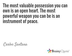 The most valuable possession you can own is an open heart. The most powerful weapon you can be is an instrument of peace. / Carlos Santana