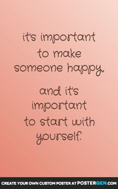 it's important to make someone happy,  and it's important to start with yourself.