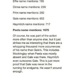 Oh course Gale has less names than Peeta, he wasn't in either of the games. How about you go back to before the games and see if Peeta has more names than Gale. Hunger Games Memes, Hunger Games Cast, Hunger Games Fandom, Hunger Games Catching Fire, Hunger Games Trilogy, I Volunteer As Tribute, Jenifer Lawrence, Suzanne Collins, Book Memes