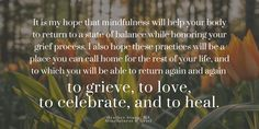 It is my hope that mindfulness will help your body to return to a state of balance while honoring your grief process. I also hope these practices will be a place you can call home for the rest of your life, and to which you will be able to return again and again to grieve, to love, to celebrate, and to heal.