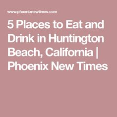 5 Places to Eat and Drink in Huntington Beach, California | Phoenix New Times