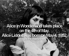 Alice in Wonderland facts: fact #10: Alice in Wonderland takes place on the 4th of May. Alice Liddell was born on May 4, 1852.