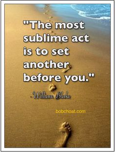 """The most sublime act is to set another before you."" ~William Blake  http://bobchoat.com"