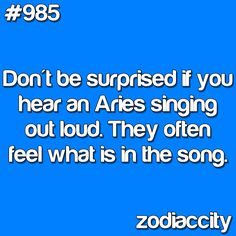 Aries - they feel the emotions in the song. Aries are deeply empathic and experience emotions more intensely than most. They are able to pick up and empathize with the emotions of others...Brian is always singing