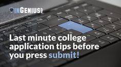 4 Last Minute College Application Tips Before you PressSubmit! College applications require a lot of time, energy, and thought. It is never a good idea to leave all of the work for the last minute, but there are certain parts you should be thinking about as deadlines come up. Before you hit submi