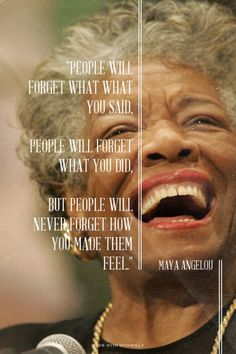 """People will forget what what you said, people will forget what you did, but people will never forget how you made them feel."" - Maya Angelou 