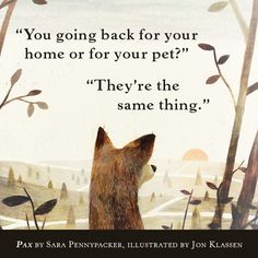 """""""You going back for home or for your pet?"""" """"They're the same thing."""" PAX by Sara Pennypacker & illustrated by Jon Klassen"""