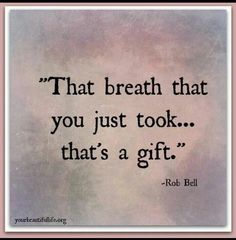 Boy... I never realized till my breath had been threatened... Thank God for the one you just took...
