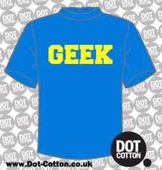 Geek T-shirt from Dot Cotton.  Available in your choice of colours.