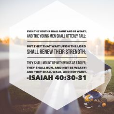 Even the youths shall faint and be weary, and the young men shall utterly fall: But they that wait upon the Lord shall renew their strength; they shall mount up with wings as eagles, they shall run, and not be weary; and they shall walk, and not faint. –Isaiah 40:30-31