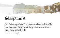 Seeeee?? There's a word for it! That's me! Time optimist ;) is tidsoptimist swedish btw?
