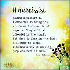 A narcissist paints a picture of themselves as being the victim or innocent in all aspects. They will be offended by the truth. But what is done in the dark will come to light. Time has a way of showing people's true colors. Narcissistic People, Narcissistic Mother, Narcissistic Behavior, Narcissistic Abuse Recovery, Narcissistic Sociopath, Narcissistic Personality Disorder, Narcissistic Tendencies, Abusive Relationship, Toxic Relationships