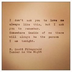 """I don't ask you to love me always like this, but I ask you to remember, somewhere inside of me there will always be the person I am tonight""""- F. Scott Fitzgerald, Tender is the Night"""