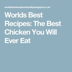 Worlds Best Recipes: The Best Chicken You Will Ever Eat