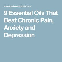 9 Essential Oils That Beat Chronic Pain, Anxiety and Depression