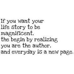 If you want your life story to be magnificent, then begin by realizing you are the author, and everyday is a new page.