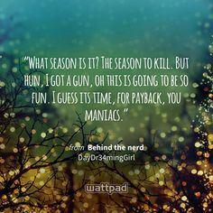 """""""What season is it? The season to kill. But hun, I got a gun, oh this is going to be so fun. I guess its time, for payback, you maniacs."""" - from Behind the nerd (on Wattpad) https://www.wattpad.com/100563056 #quote #wattpad"""